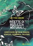 Ricette di bellezza naturali. Come essere belle in maniera semplice, economica e salutare Ebook di  Lucy M. Sibling