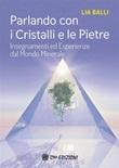 Parlando con i cristalli e le pietre. Insegnamenti ed esperienze dal mondo minerale Ebook di  Lia Balli