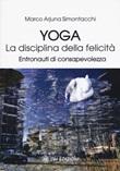Yoga la disciplina della felicità. Entronauti di consapevolezza Libro di  Marco Simontacchi