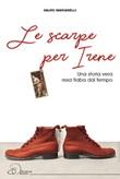 Le scarpe per Irene. Una storia vera resa fiaba dal tempo Libro di  Sauro Marianelli