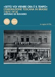 «Settù voi vienire ora è il tempo». L'emigrazione toscana in Brasile (1875-1914) Libro di  Antonio De Ruggiero