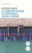 Notizie visive. La comunicazione ai tempi della visual culture Libro di  Veronica Neri