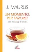 Un momento, per favore! 365 messaggi di felicità Libro di  Joseph Maurus