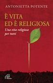 È vita ed è religiosa. Una vita religiosa per tutti Libro di  Antonietta Potente