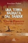 Una terra bagnata dal sangue. Oscar Romero e i martiri di El Salvador