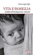 Vita e famiglia. Antidoti all'omologazione culturale Libro di  Gian Luigi Gigli