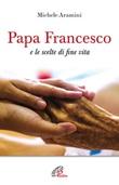 Papa Francesco e le scelte di fine vita Libro di  Michele Aramini
