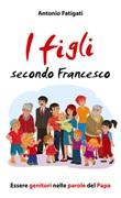 I figli secondo Francesco. Essere genitori nelle parole del Papa Libro di  Antonio Fatigati