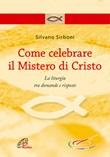 Come celebrare il mistero di Cristo. La liturgia fra domande e risposte Libro di  Silvano Sirboni