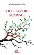 Solo l'amore guarisce Ebook di  Giovanni Barrale