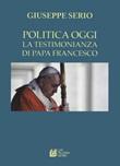 La politica oggi. La testimonianza di Papa Francesco Libro di  Giuseppe Serio