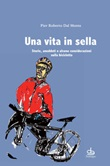 Una vita in sella. Storie, aneddoti e alcune considerazioni sulla bicicletta Libro di  Pier Roberto Dal Monte