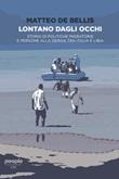 Lontano dagli occhi. Storia di politiche migratorie e persone alla deriva tra Italia e Libia Ebook di  Matteo De Bellis
