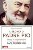 Il segno di Padre Pio. Da santo perseguitato a simbolo della Chiesa della Misericordia di papa Francesco Libro di  Ignazio Ingrao