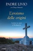 L'eroismo delle origini. I primi tre anni a Medjugorje Libro di  Livio Fanzaga, Diego Manetti