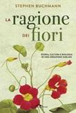 La ragione dei fiori. Storia cultura e biologia di una creazione sublime Libro di  Stephen Buchmann