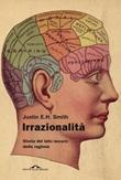 Irrazionalità. Storia del lato oscuro della ragione Ebook di  Justin E. H. Smith