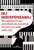 Gli indispensabili. 30 capolavori per pianoforte da ascoltare almeno una volta nella vita Ebook di  Luca Ciammarughi