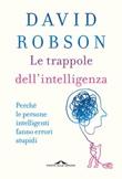 Le trappole dell'intelligenza. Perché le persone intelligenti fanno errori stupidi Ebook di  David Robson