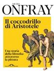 Il coccodrillo di Aristotele. Una storia della filosofia attraverso la pittura Ebook di  Michel Onfray