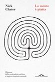 La mente è piatta. Illusione della profondità psichica e improvvisazione mentale Ebook di  Nick Chater