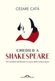 Chiedilo a Shakespeare. Gli antidoti del Bardo al mare delle nostre pene Ebook di  Cesare Catà