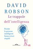 Le trappole dell'intelligenza. Perché le persone intelligenti fanno errori stupidi Libro di  David Robson