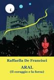 Aral. (Il coraggio e la forza) Libro di  Raffaella De Francisci