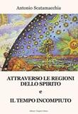 Attraverso le Regioni dello spirito-Il tempo incompiuto Libro di  Antonio Scatamacchia