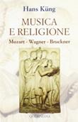 Musica e religione. Mozart, Wagner, Bruckner Libro di  Hans Küng