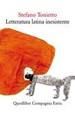 Letteratura latina inesistente. Un'altra letteratura latina che «non» avete studiato a scuola Ebook di  Stefano Tonietto