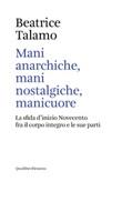 Mani anarchiche, mani nostalgiche, manicuore. La sfida d'inizio Novecento fra il corpo integro e le sue parti Ebook di  Beatrice Talamo