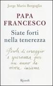 Siate forti nella tenerezza. Parole di coraggio e speranza per un anno da vivere insieme Libro di Francesco (Jorge Mario Bergoglio)