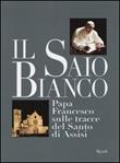 Il saio bianco. Papa Francesco sulle tracce del Santo di Assisi. Ediz. illustrata Libro di