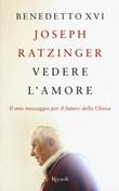 Vedere l'amore. Il mio messaggio per il futuro della Chiesa Libro di Benedetto XVI (Joseph Ratzinger)