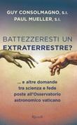 Battezzeresti un extraterrestre?... e altre domande tra scienza e fede poste all'Osservatorio astronomico vaticano Libro di  Guy Consolmagno, Paul Mueller