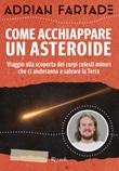 Come acchiappare un asteroide. Viaggio alla scoperta dei corpi celesti minori che ci aiuteranno a salvare la Terra Ebook di  Adrian Fartade