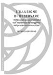 L' illusione di osservare. Riflessioni psicoanalitiche sull'incidenza del soggetto nel processo conoscitivo Ebook di  Franco Borgogno