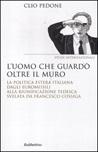 L'uomo che guardò oltre il muro. La politica estera italiana dagli euromissili alla riunificazione tedesca svelata da Francesco Cossiga