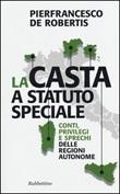 La casta a statuto speciale. Conti, privilegi e sprechi delle regioni autonome Libro di  Pierfrancesco De Robertis
