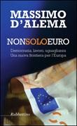 Non solo euro. Democrazia, lavoro, uguaglianza. Una nuova frontiera per l'Europa Libro di  Massimo D'Alema