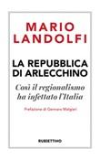 La Repubblica di Arlecchino. Così il regionalismo ha infettato l'Italia Libro di  Mario Landolfi