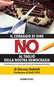 Il coraggio di dire NO al taglio della nostra democrazia. Cronaca di una battaglia parlamentare Ebook di  Simone Baldelli