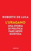L' uragano. Una storia di politica, fake news, giustizia Ebook di  Roberto De Luca