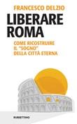 Liberare Roma. Come ricostruire il «sogno» della città eterna Ebook di  Francesco Delzio