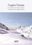 Angelo Abrate. Il pittore alpinista-Le peintre alpiniste. Ediz. illustrata Libro di
