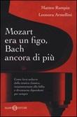 Mozart era un figo, Bach ancora di più. Come farsi sedurre dalla musica classica, innamorarsene alla follia e diventarne dipendenti per sempre Libro di  Leonora Armellini, Matteo Rampin