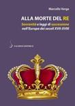 Alla morte del re. Sovranità e leggi di successione nell'Europa dei secoli XVII-XVIII Libro di  Marcello Verga