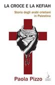 La croce e la kefiah. Storia degli arabi cristiani in Palestina Ebook di  Paola Pizzo