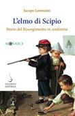 L' elmo di Scipio. Storie del Risorgimento in uniforme Ebook di  Jacopo Lorenzini